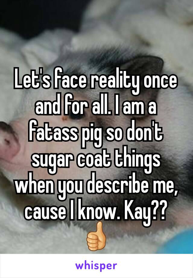 Let's face reality once and for all. I am a fatass pig so don't sugar coat things when you describe me, cause I know. Kay??👍