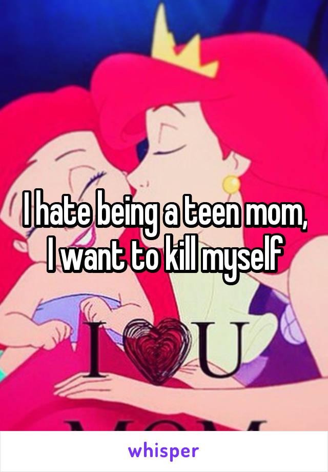 I hate being a teen mom, I want to kill myself