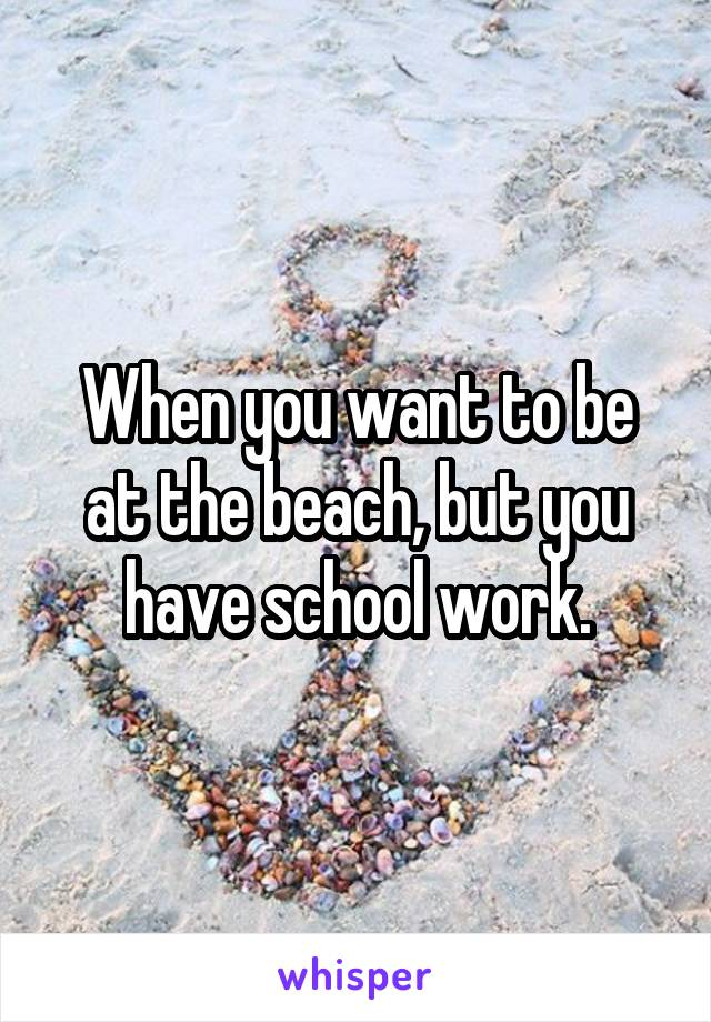 When you want to be at the beach, but you have school work.