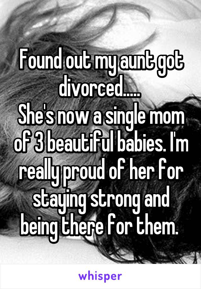 Found out my aunt got divorced.....  She's now a single mom of 3 beautiful babies. I'm really proud of her for staying strong and being there for them.