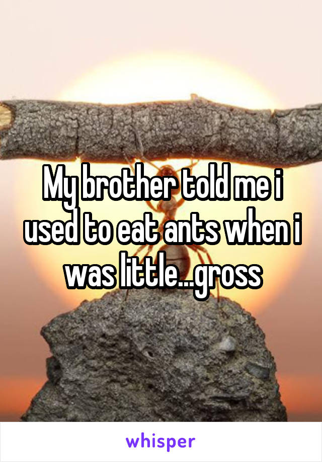 My brother told me i used to eat ants when i was little...gross