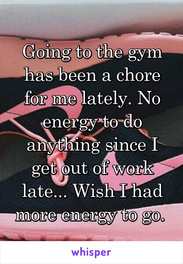 Going to the gym has been a chore for me lately. No energy to do anything since I get out of work late... Wish I had more energy to go.