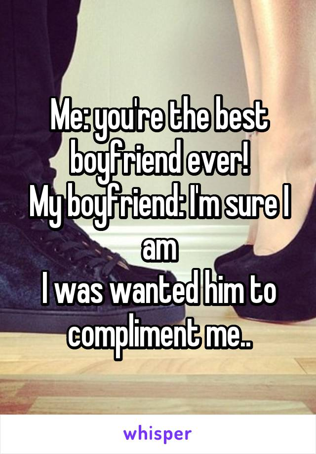 Me: you're the best boyfriend ever! My boyfriend: I'm sure I am I was wanted him to compliment me..