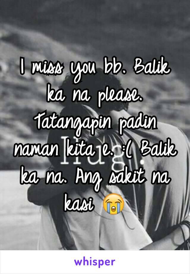 I miss you bb. Balik ka na please. Tatangapin padin naman kita e. :( Balik ka na. Ang sakit na kasi 😭
