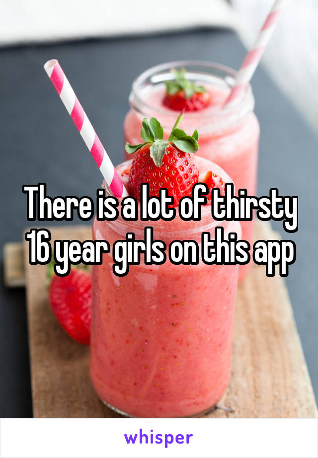 There is a lot of thirsty 16 year girls on this app
