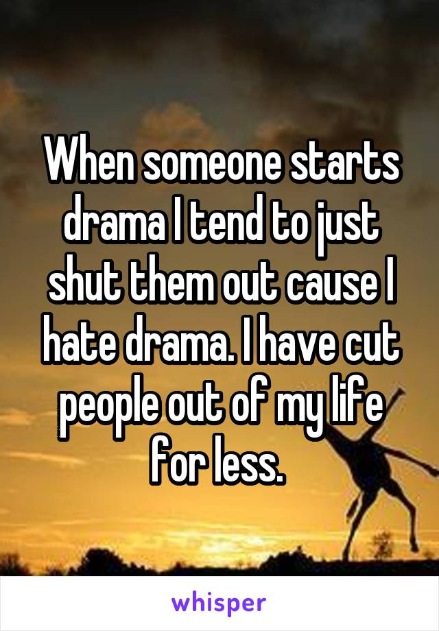 When someone starts drama I tend to just shut them out cause I hate drama. I have cut people out of my life for less.