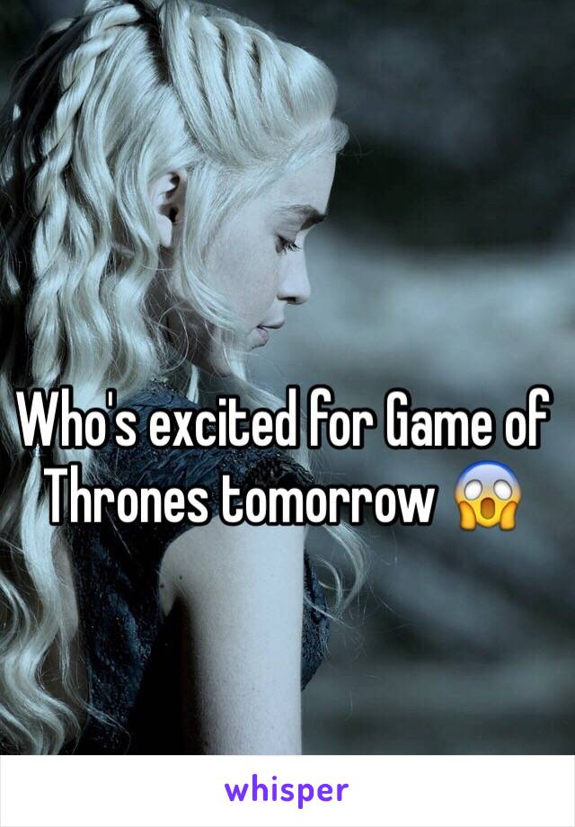 Who's excited for Game of Thrones tomorrow 😱