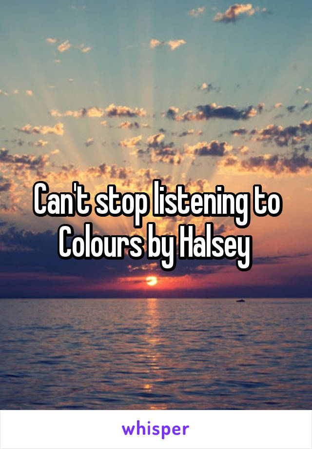 Can't stop listening to Colours by Halsey