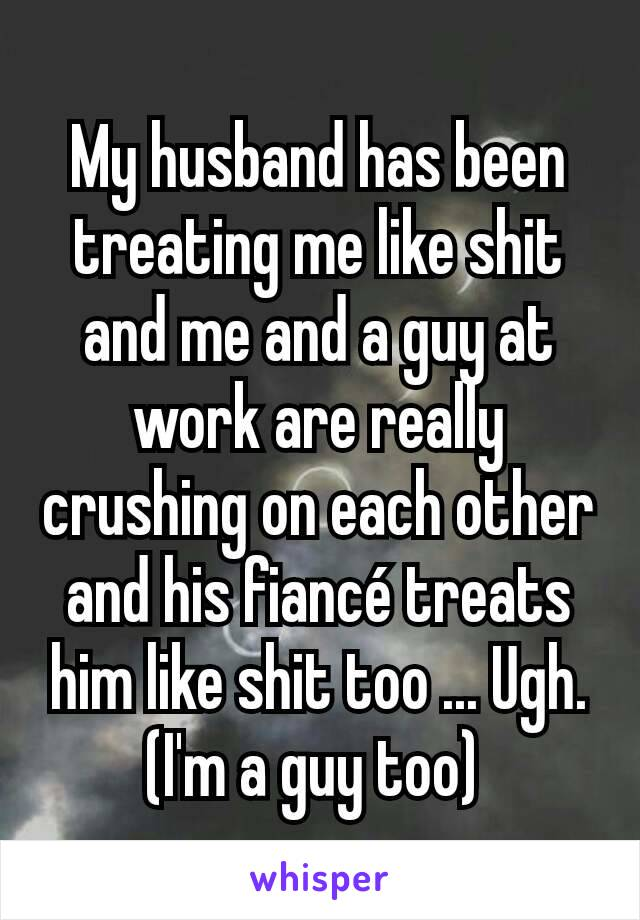 My husband has been treating me like shit and me and a guy at work are really crushing on each other and his fiancé treats him like shit too ... Ugh. (I'm a guy too)