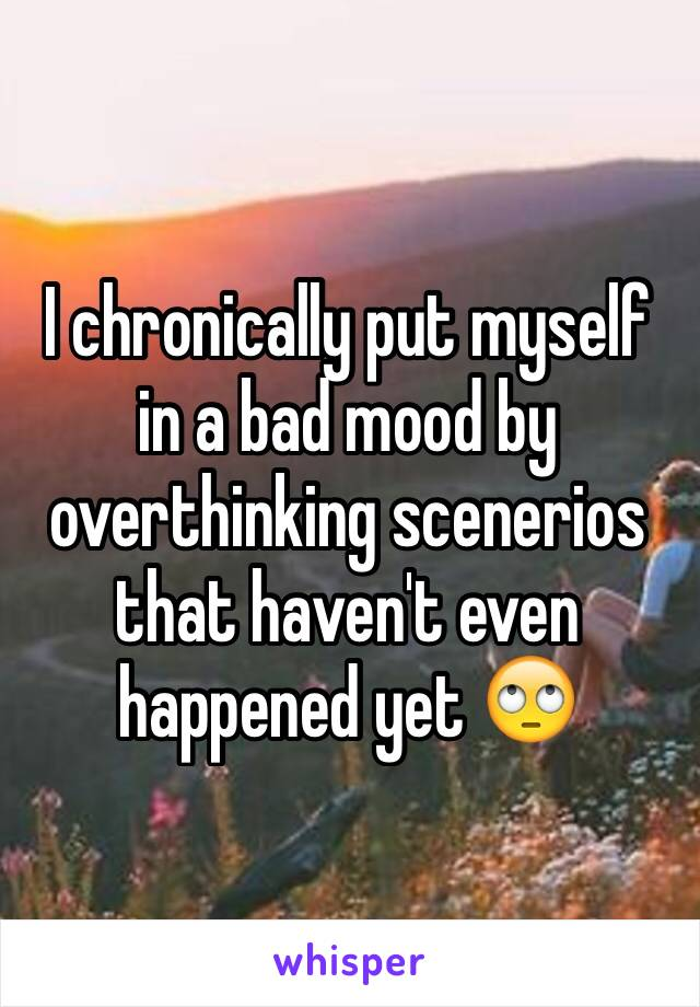 I chronically put myself in a bad mood by overthinking scenerios that haven't even happened yet 🙄