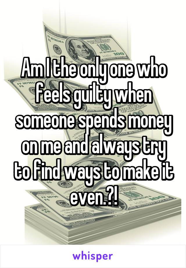 Am I the only one who feels guilty when someone spends money on me and always try to find ways to make it even.?!