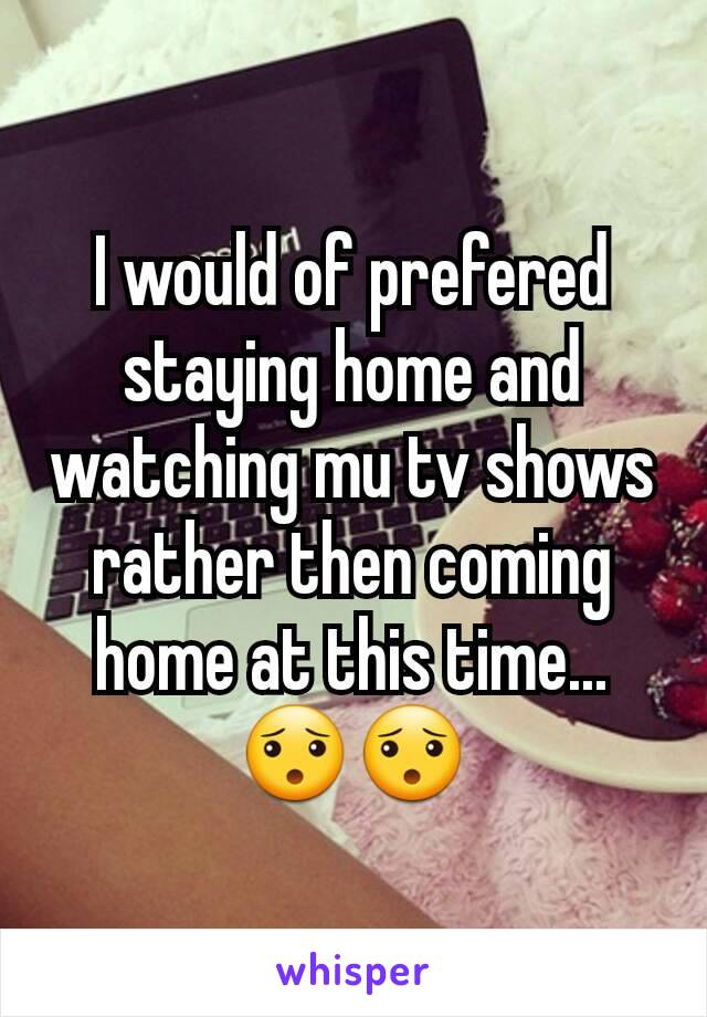 I would of prefered staying home and watching mu tv shows rather then coming home at this time...😯😯