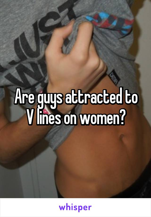 Are guys attracted to V lines on women?