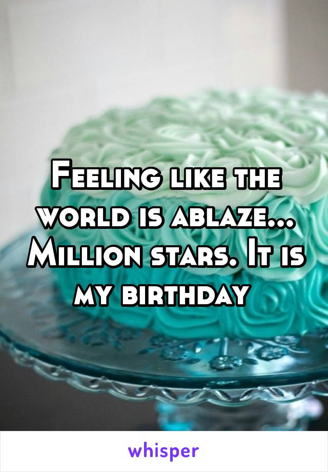 Feeling like the world is ablaze... Million stars. It is my birthday