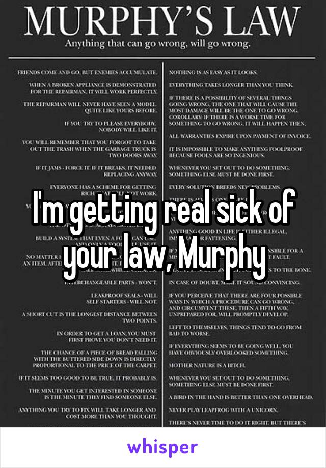 I'm getting real sick of your law, Murphy