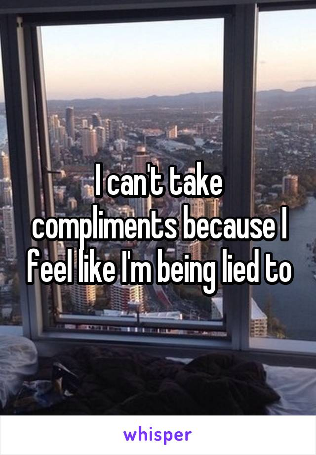I can't take compliments because I feel like I'm being lied to