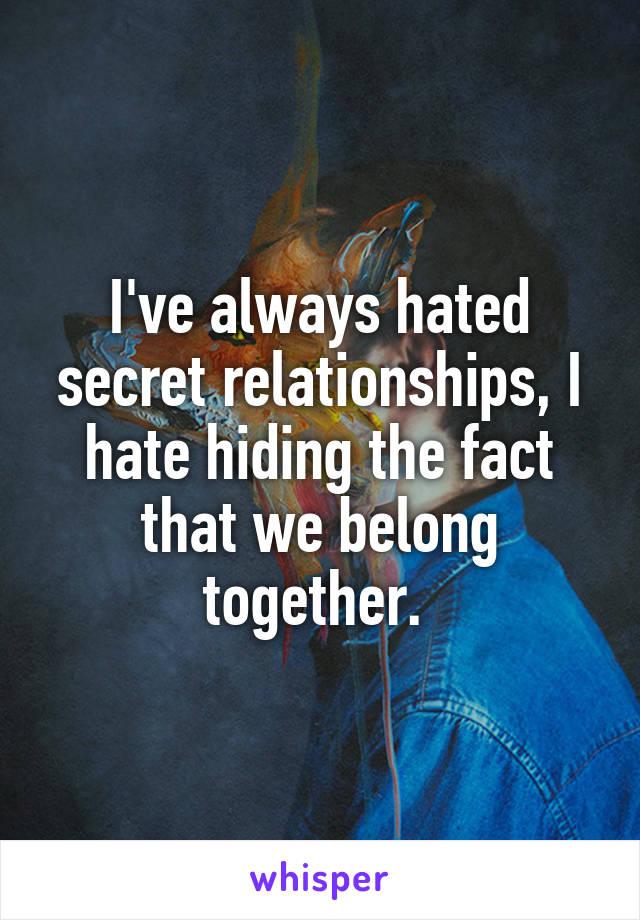 I've always hated secret relationships, I hate hiding the fact that we belong together.
