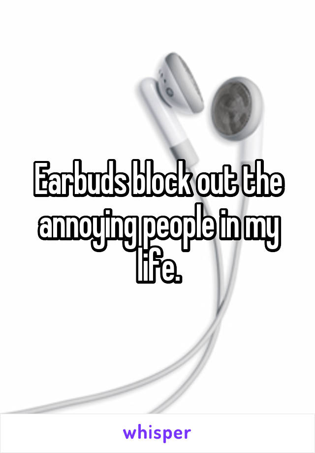 Earbuds block out the annoying people in my life.