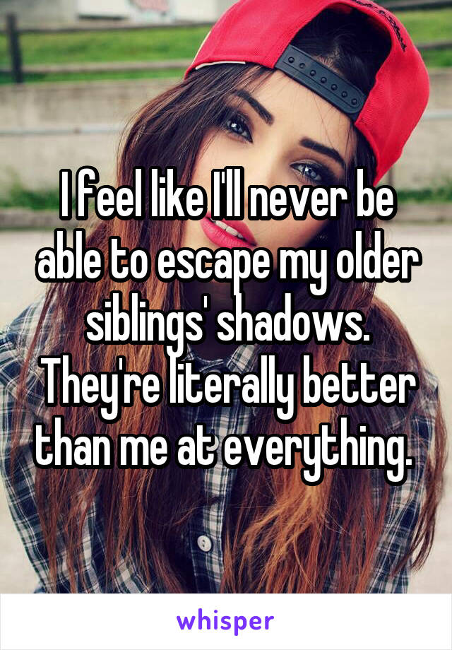 I feel like I'll never be able to escape my older siblings' shadows. They're literally better than me at everything.