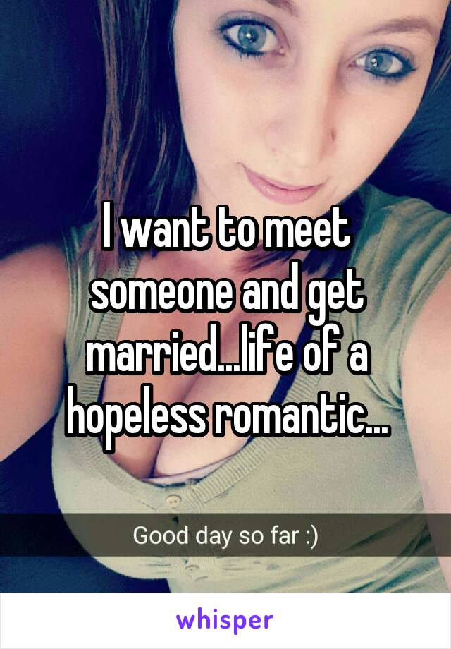 I want to meet someone and get married...life of a hopeless romantic...