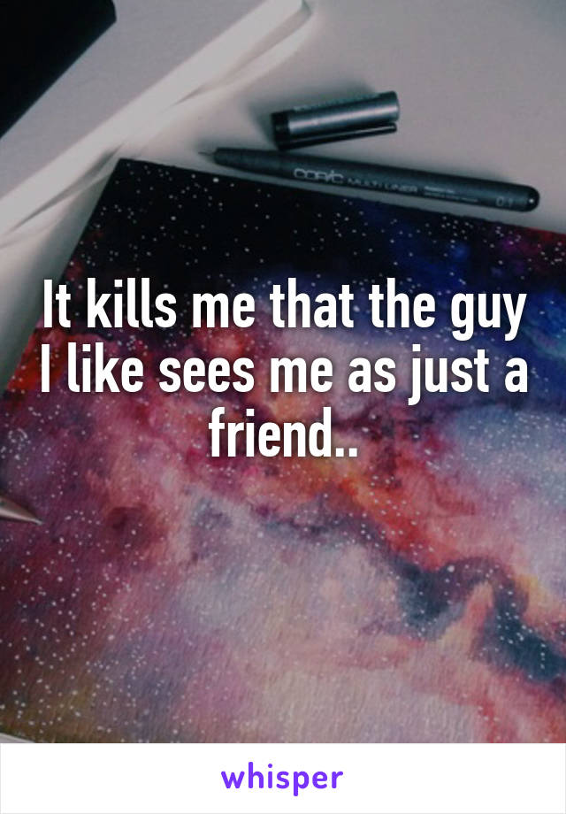 It kills me that the guy I like sees me as just a friend..