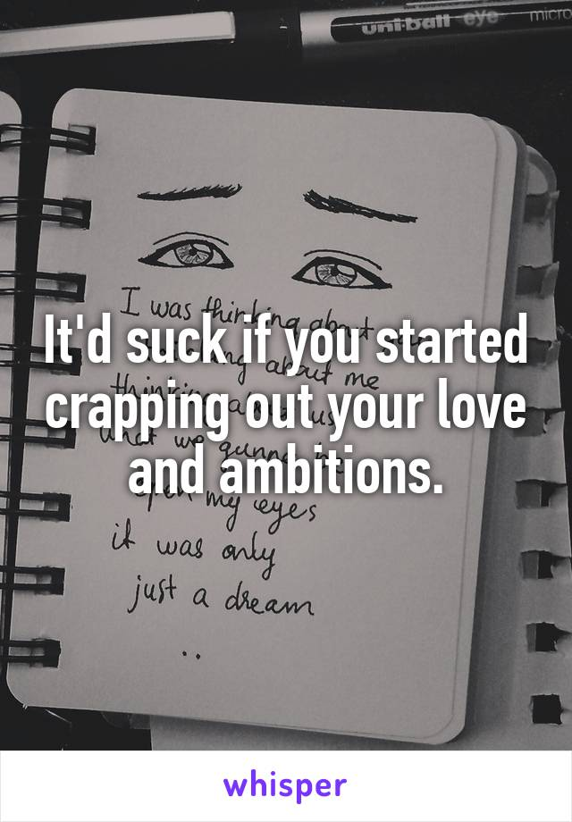 It'd suck if you started crapping out your love and ambitions.