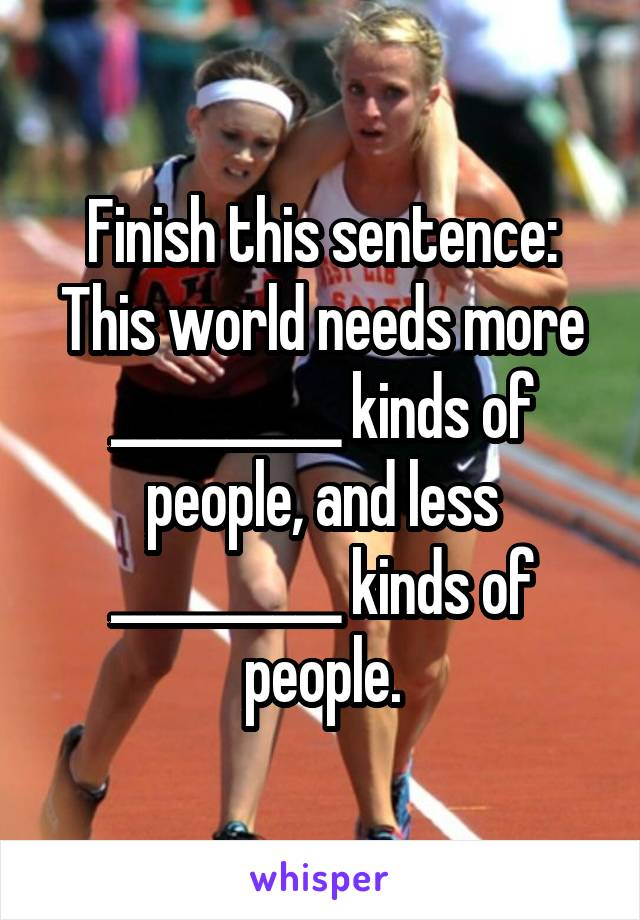 Finish this sentence: This world needs more __________ kinds of people, and less __________ kinds of people.