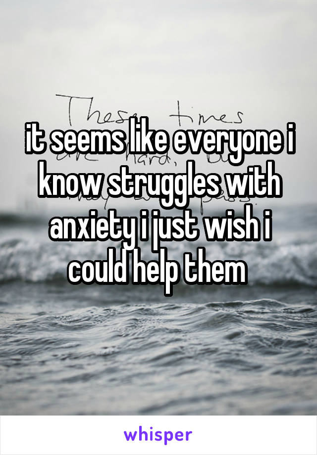 it seems like everyone i know struggles with anxiety i just wish i could help them