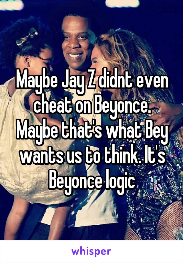 Maybe Jay Z didnt even cheat on Beyonce. Maybe that's what Bey wants us to think. It's Beyonce logic