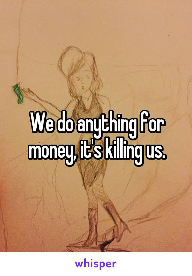 We do anything for money, it's killing us.