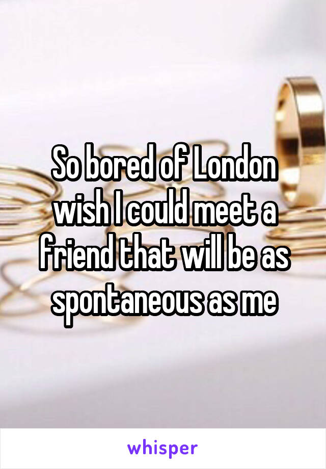So bored of London wish I could meet a friend that will be as spontaneous as me