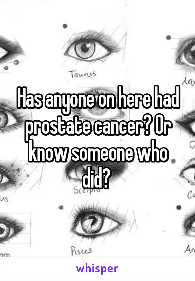 Has anyone on here had prostate cancer? Or know someone who did?