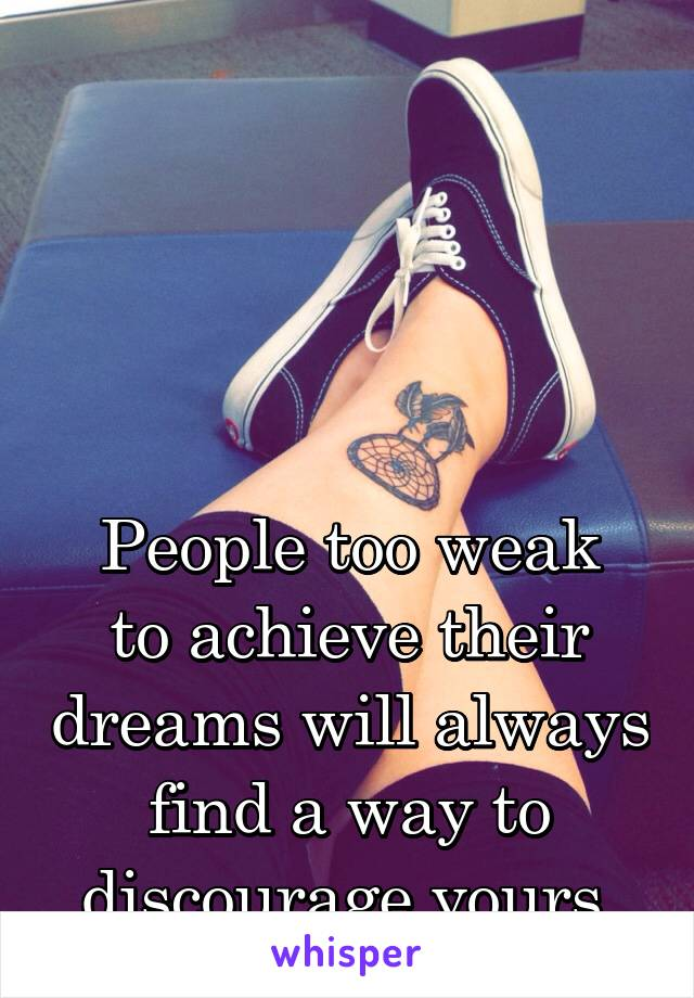 People too weak to achieve their dreams will always find a way to discourage yours.