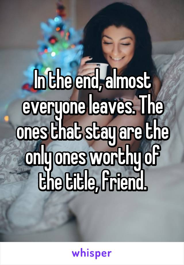 In the end, almost everyone leaves. The ones that stay are the only ones worthy of the title, friend.