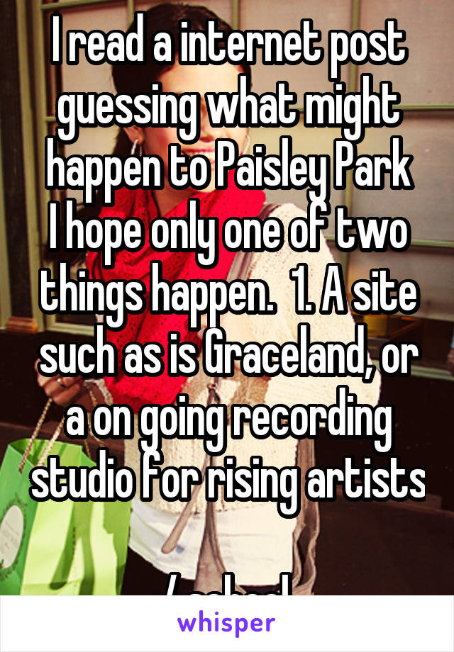 I read a internet post guessing what might happen to Paisley Park I hope only one of two things happen.  1. A site such as is Graceland, or a on going recording studio for rising artists   / school