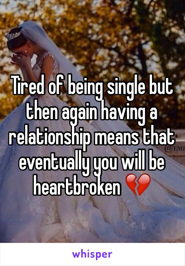 Tired of being single but then again having a relationship means that eventually you will be heartbroken 💔