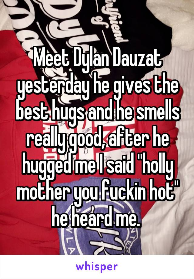 """Meet Dylan Dauzat yesterday he gives the best hugs and he smells really good, after he hugged me I said """"holly mother you fuckin hot"""" he heard me."""