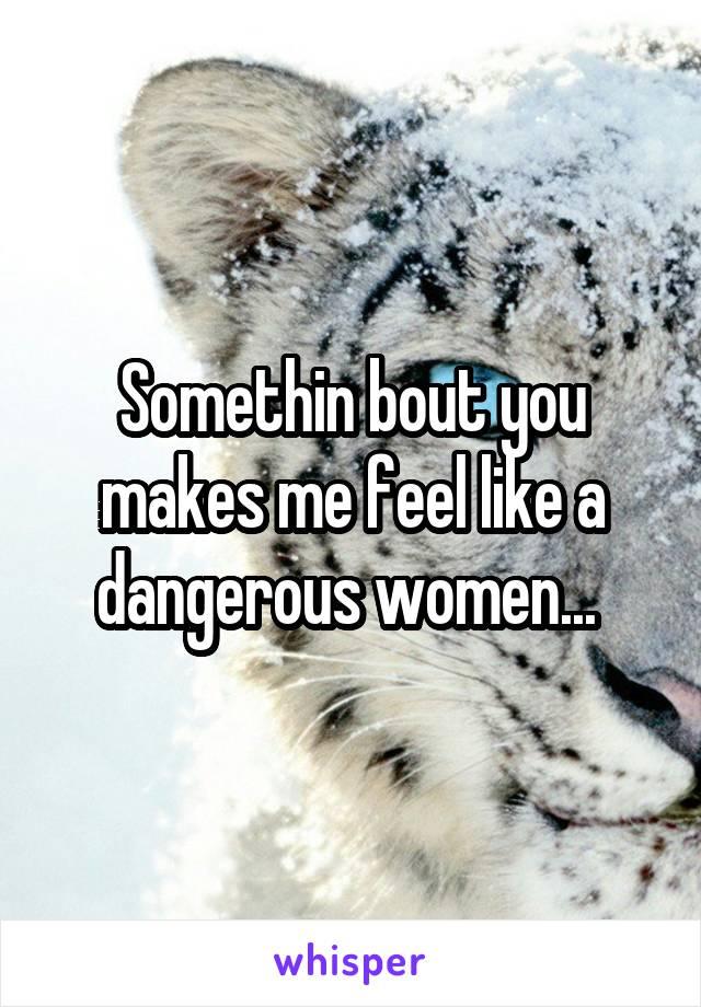 Somethin bout you makes me feel like a dangerous women...