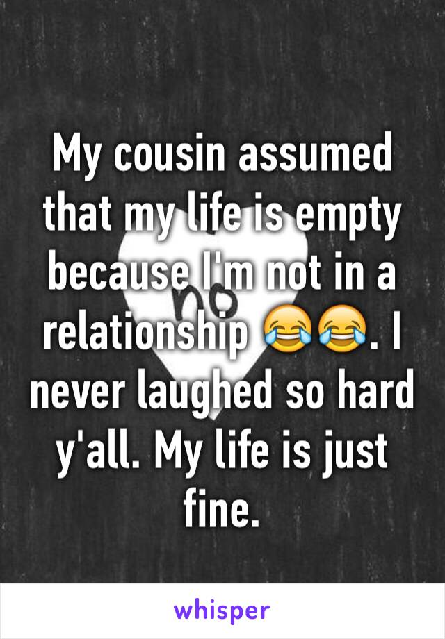 My cousin assumed that my life is empty because I'm not in a relationship 😂😂. I never laughed so hard y'all. My life is just fine.