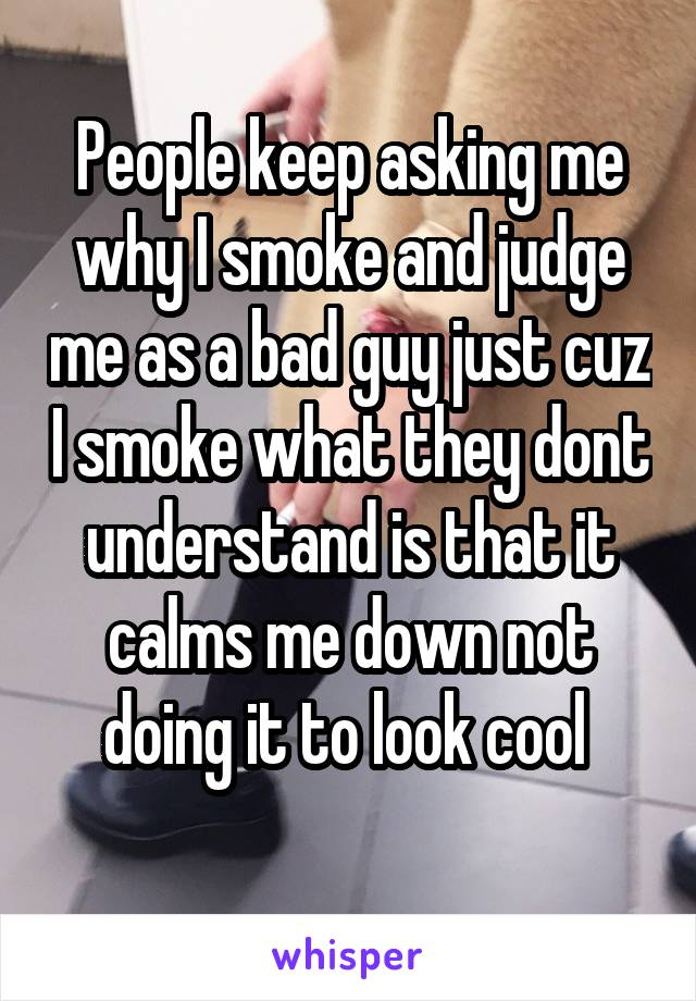 People keep asking me why I smoke and judge me as a bad guy just cuz I smoke what they dont understand is that it calms me down not doing it to look cool