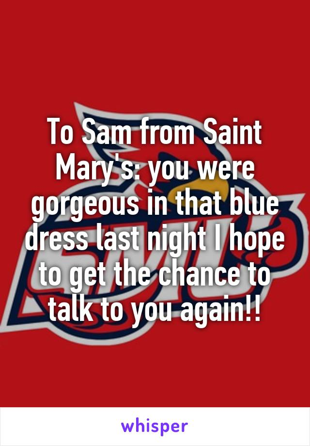 To Sam from Saint Mary's: you were gorgeous in that blue dress last night I hope to get the chance to talk to you again!!