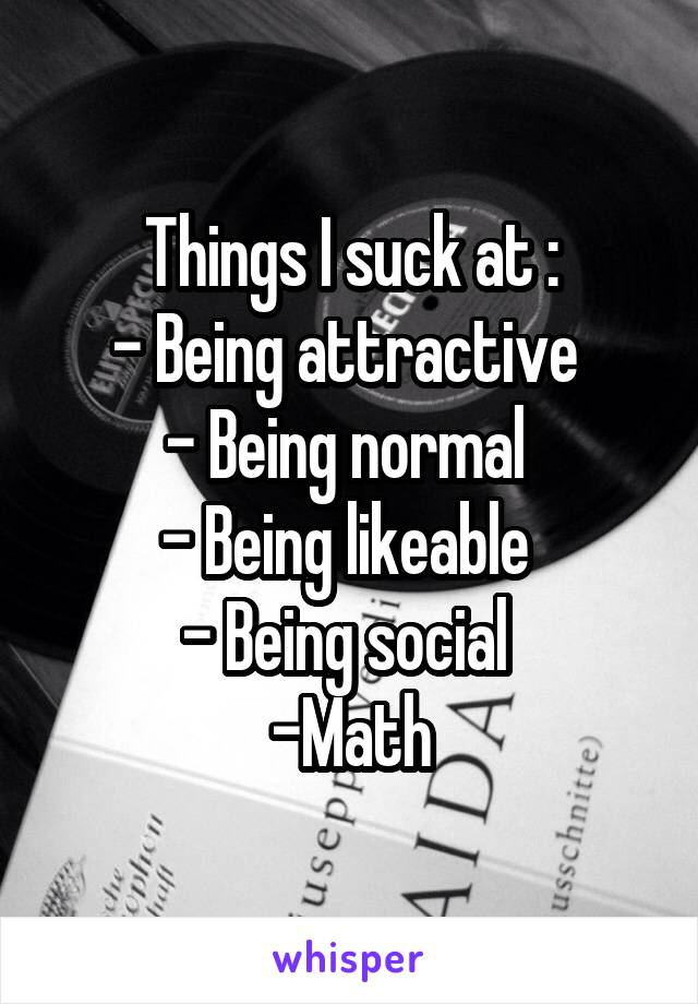 Things I suck at : - Being attractive  - Being normal  - Being likeable  - Being social  -Math