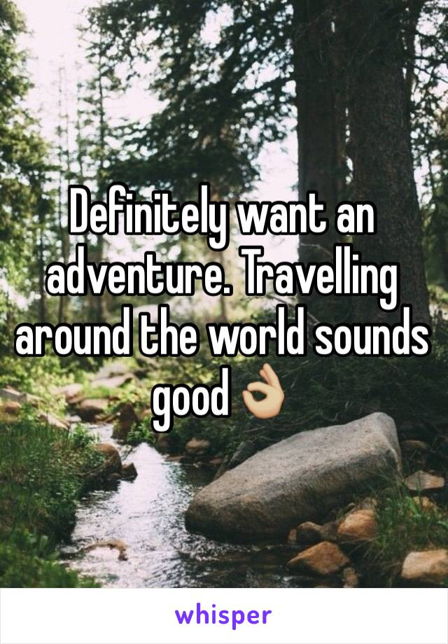 Definitely want an adventure. Travelling around the world sounds good👌🏼