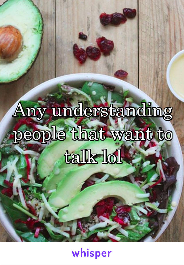 Any understanding people that want to talk lol