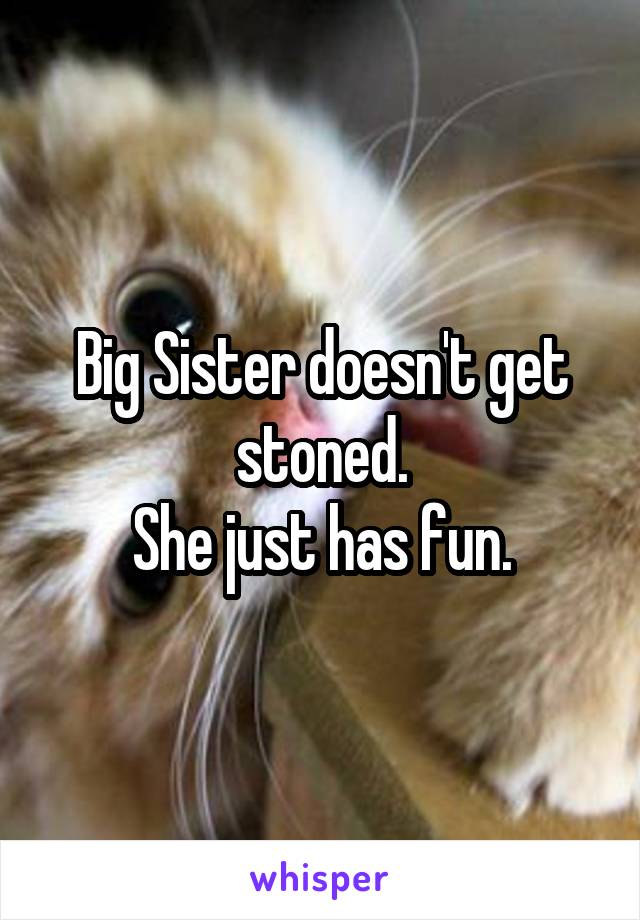 Big Sister doesn't get stoned. She just has fun.
