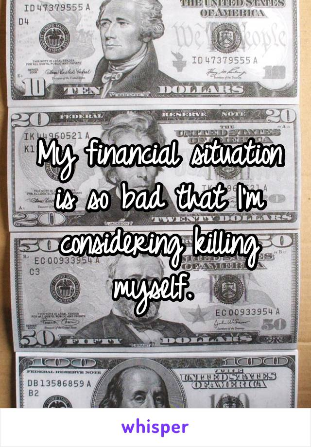 My financial situation is so bad that I'm considering killing myself.