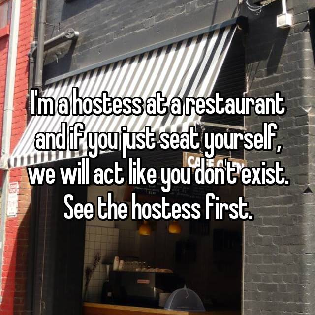 I'm a hostess at a restaurant and if you just seat yourself, we will act like you don't exist. See the hostess first.