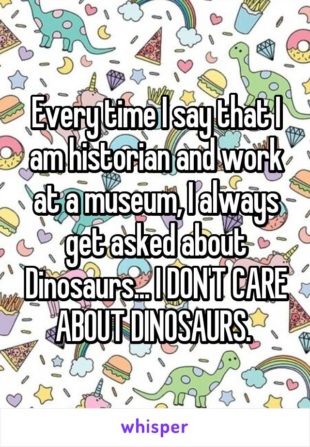 Every time I say that I am historian and work at a museum, I always get asked about Dinosaurs... I DON'T CARE ABOUT DINOSAURS.