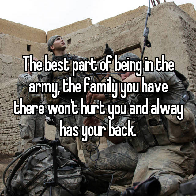 The best part of being in the army, the family you have there won't hurt you and alway has your back.