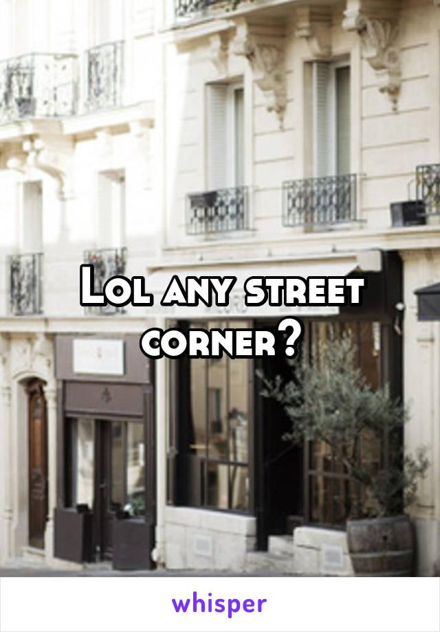 Lol any street corner?